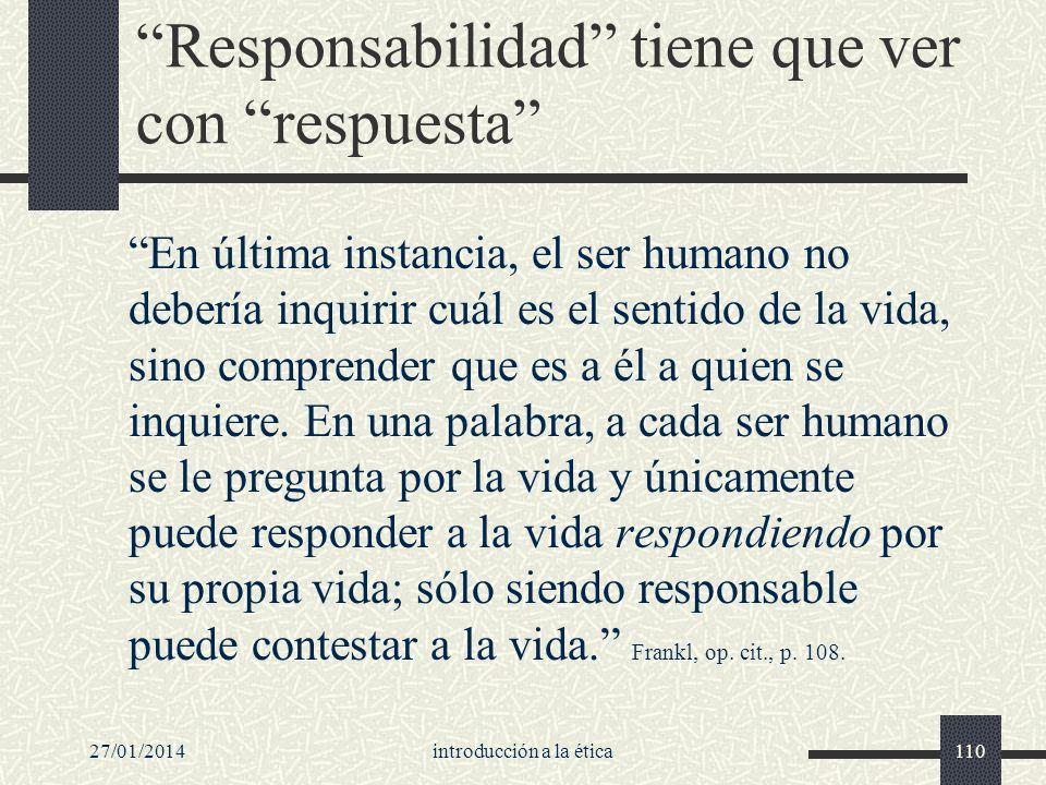 27/01/2014introducción a la ética110 Responsabilidad tiene que ver con respuesta En última instancia, el ser humano no debería inquirir cuál es el sen