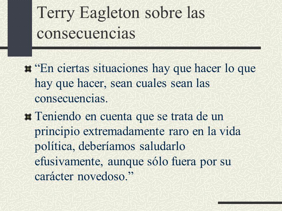 Terry Eagleton sobre las consecuencias En ciertas situaciones hay que hacer lo que hay que hacer, sean cuales sean las consecuencias. Teniendo en cuen
