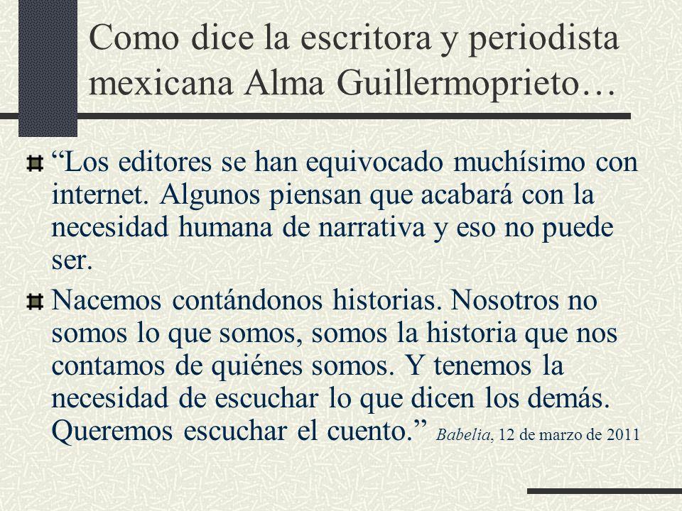 Como dice la escritora y periodista mexicana Alma Guillermoprieto… Los editores se han equivocado muchísimo con internet. Algunos piensan que acabará
