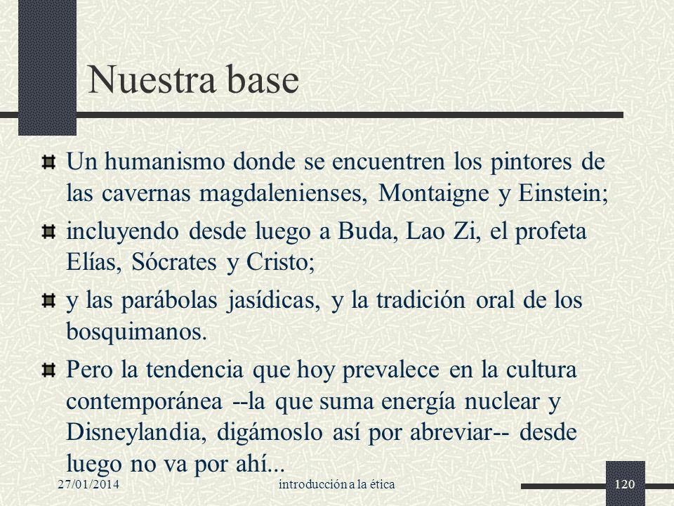 27/01/2014introducción a la ética120 Nuestra base Un humanismo donde se encuentren los pintores de las cavernas magdalenienses, Montaigne y Einstein;