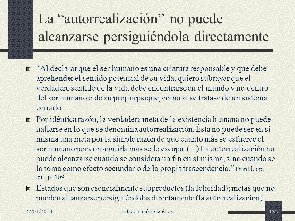27/01/2014introducción a la ética122 La autorrealización no puede alcanzarse persiguiéndola directamente Al declarar que el ser humano es una criatura