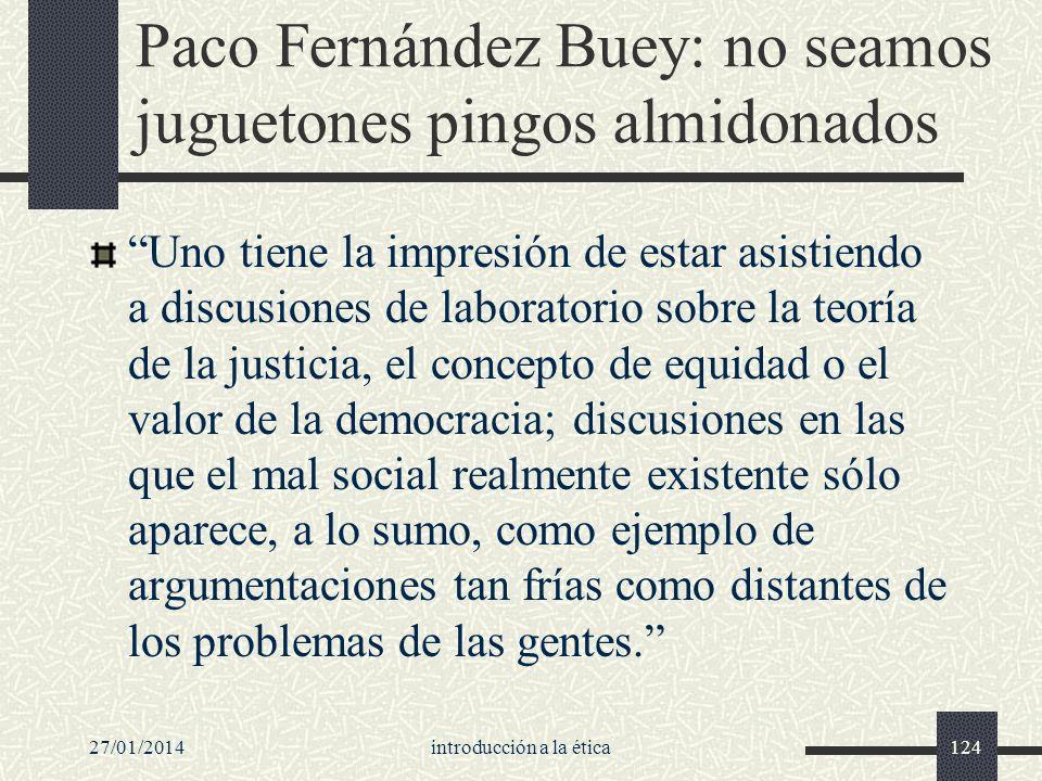 27/01/2014introducción a la ética124 Paco Fernández Buey: no seamos juguetones pingos almidonados Uno tiene la impresión de estar asistiendo a discusi