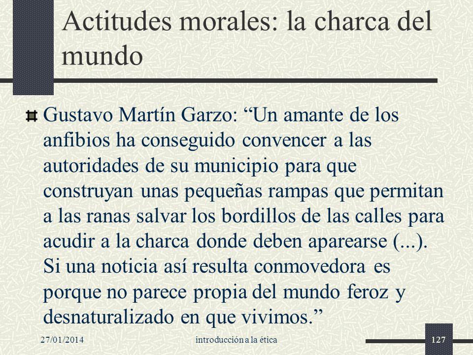 27/01/2014introducción a la ética127 Actitudes morales: la charca del mundo Gustavo Martín Garzo: Un amante de los anfibios ha conseguido convencer a