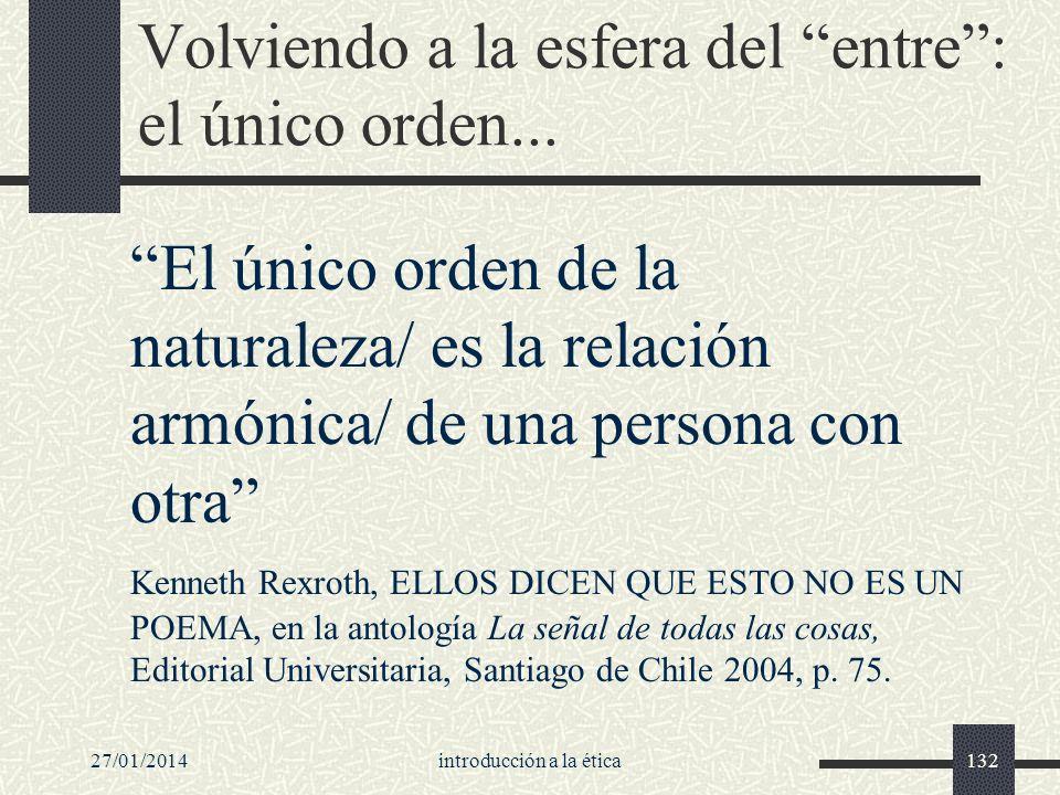 27/01/2014introducción a la ética132 Volviendo a la esfera del entre: el único orden... El único orden de la naturaleza/ es la relación armónica/ de u