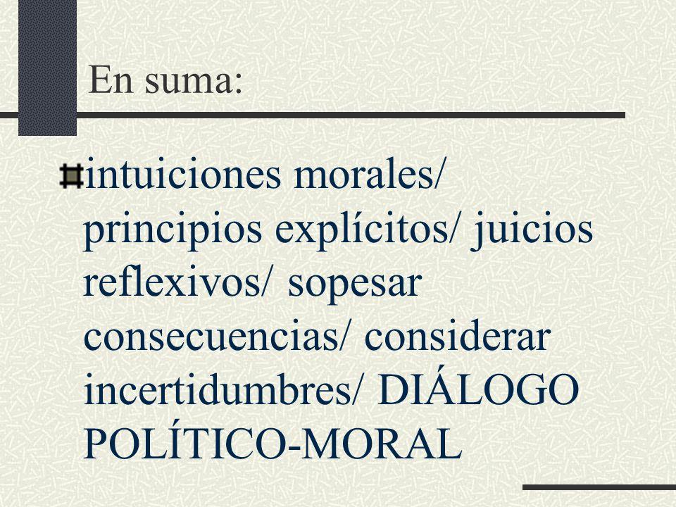 En suma: intuiciones morales/ principios explícitos/ juicios reflexivos/ sopesar consecuencias/ considerar incertidumbres/ DIÁLOGO POLÍTICO-MORAL