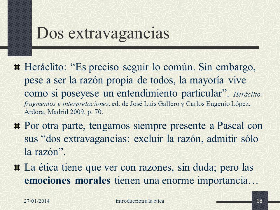 27/01/2014introducción a la ética16 Dos extravagancias Heráclito: Es preciso seguir lo común. Sin embargo, pese a ser la razón propia de todos, la may