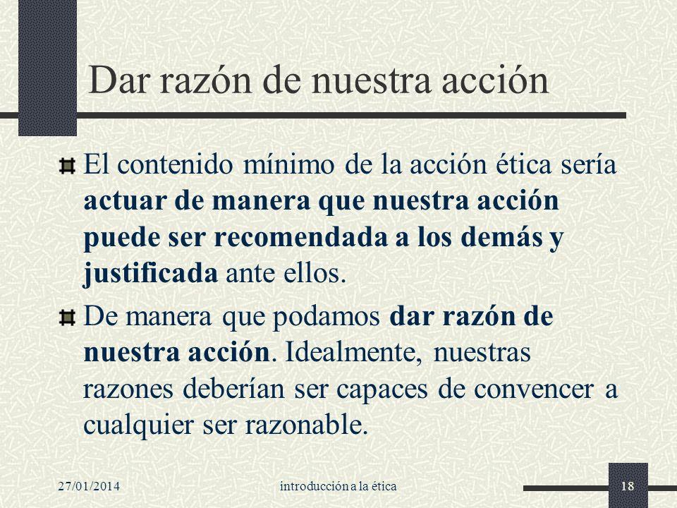 27/01/2014introducción a la ética18 Dar razón de nuestra acción El contenido mínimo de la acción ética sería actuar de manera que nuestra acción puede