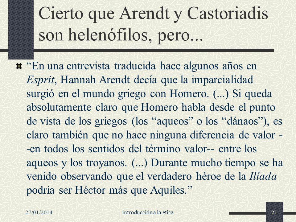 27/01/2014introducción a la ética21 Cierto que Arendt y Castoriadis son helenófilos, pero... En una entrevista traducida hace algunos años en Esprit,