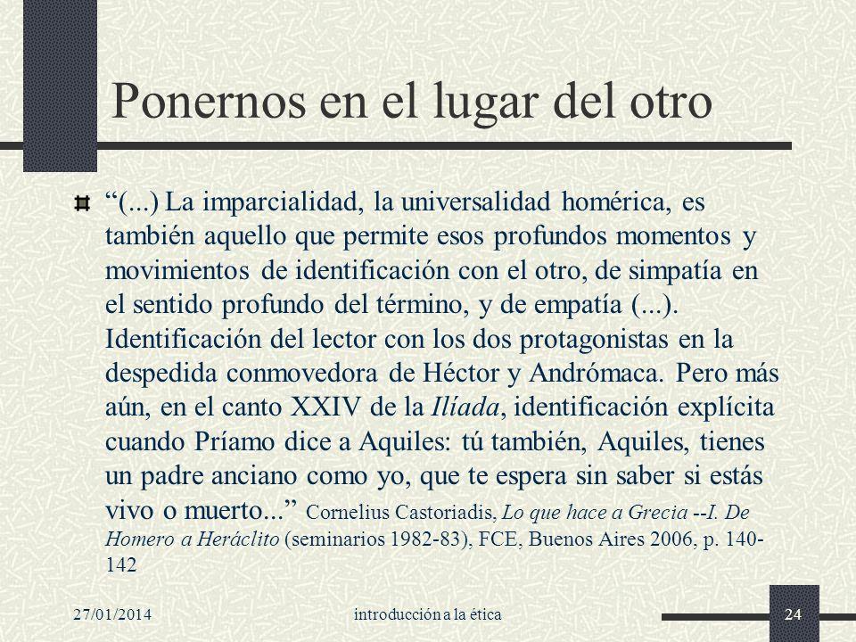 27/01/2014introducción a la ética24 Ponernos en el lugar del otro (...) La imparcialidad, la universalidad homérica, es también aquello que permite es