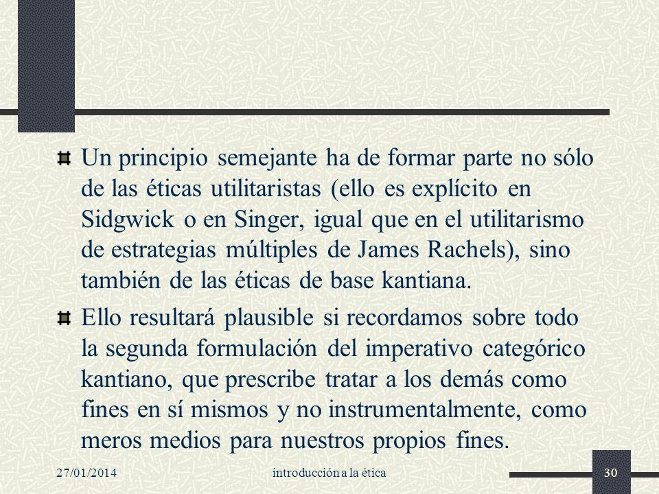 27/01/2014introducción a la ética30 Un principio semejante ha de formar parte no sólo de las éticas utilitaristas (ello es explícito en Sidgwick o en