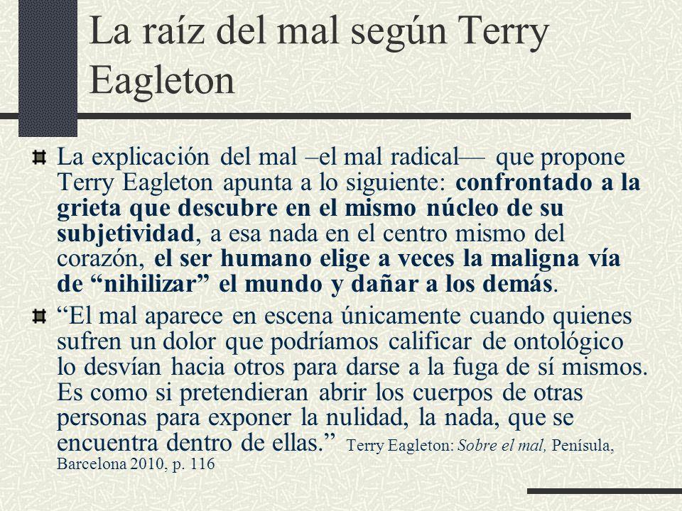 La raíz del mal según Terry Eagleton La explicación del mal –el mal radical que propone Terry Eagleton apunta a lo siguiente: confrontado a la grieta