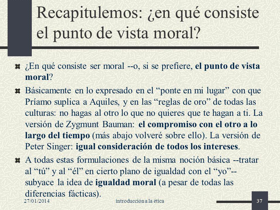 27/01/2014introducción a la ética37 Recapitulemos: ¿en qué consiste el punto de vista moral? ¿En qué consiste ser moral --o, si se prefiere, el punto