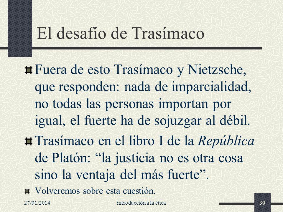 27/01/2014introducción a la ética39 El desafío de Trasímaco Fuera de esto Trasímaco y Nietzsche, que responden: nada de imparcialidad, no todas las pe