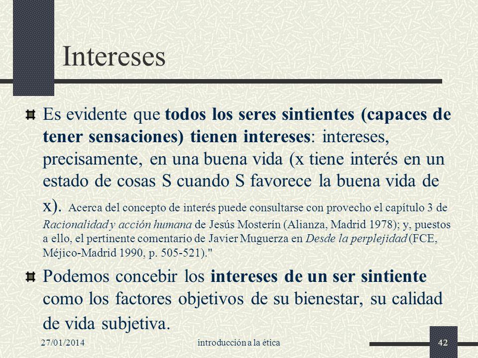 27/01/2014introducción a la ética42 Intereses Es evidente que todos los seres sintientes (capaces de tener sensaciones) tienen intereses: intereses, p