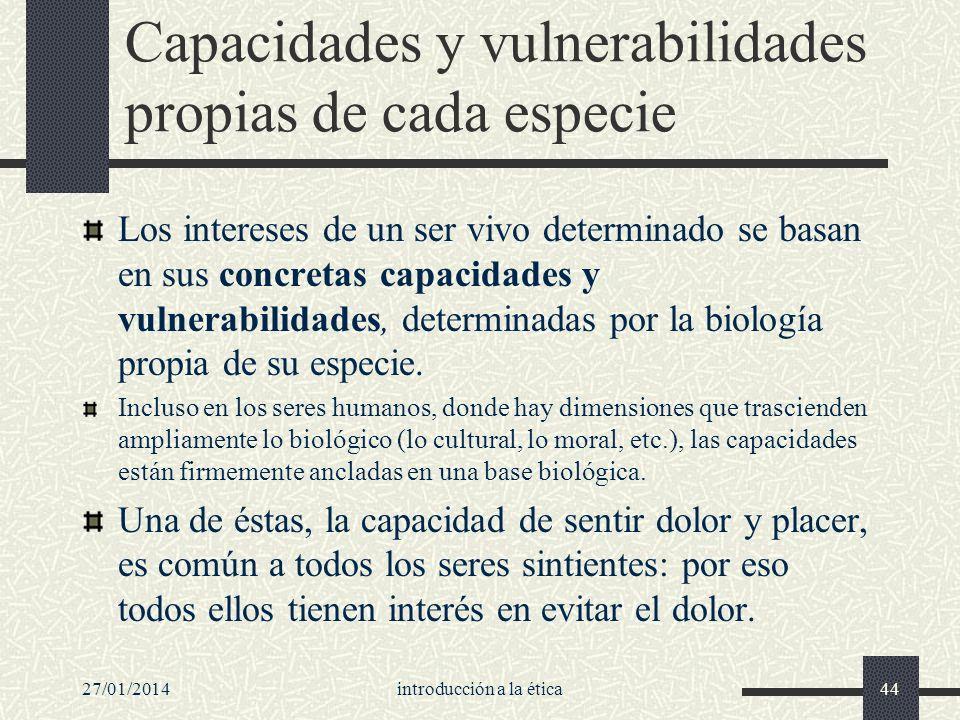 27/01/2014introducción a la ética44 Capacidades y vulnerabilidades propias de cada especie Los intereses de un ser vivo determinado se basan en sus co