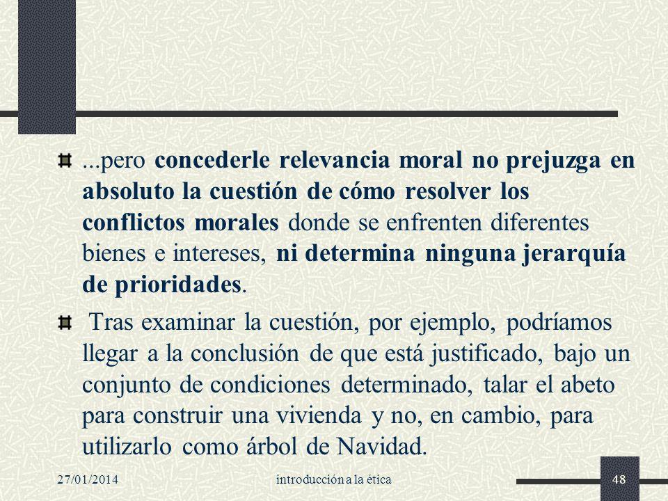 27/01/2014introducción a la ética48...pero concederle relevancia moral no prejuzga en absoluto la cuestión de cómo resolver los conflictos morales don