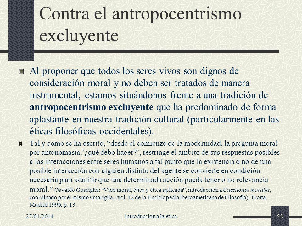 27/01/2014introducción a la ética52 Contra el antropocentrismo excluyente Al proponer que todos los seres vivos son dignos de consideración moral y no