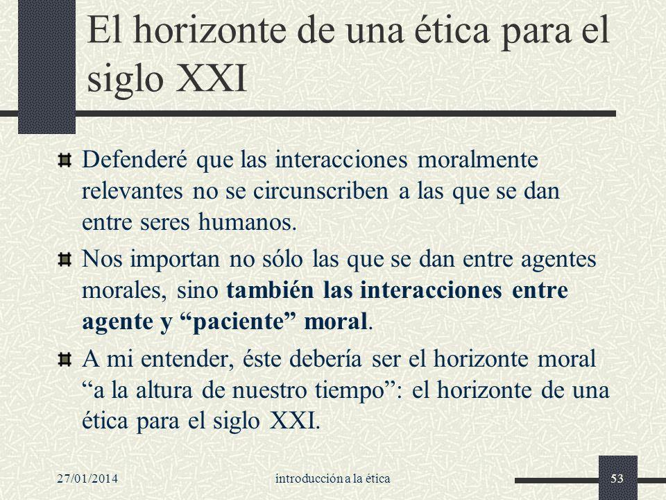 27/01/2014introducción a la ética53 El horizonte de una ética para el siglo XXI Defenderé que las interacciones moralmente relevantes no se circunscri