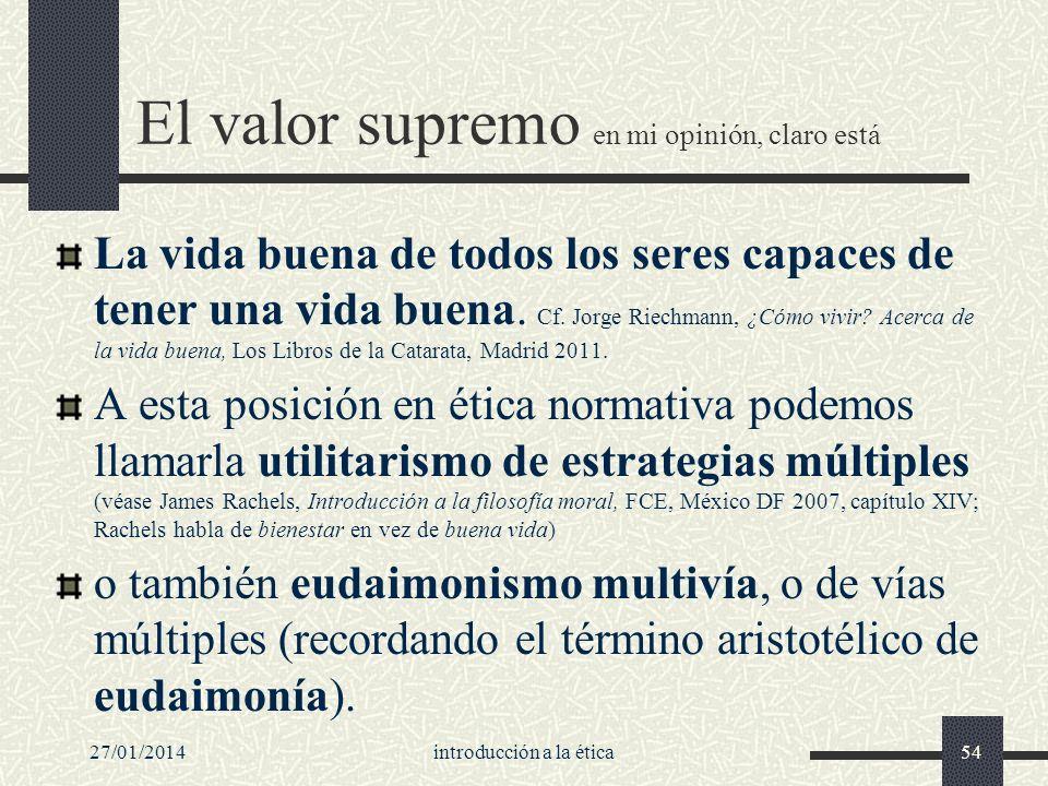 27/01/2014introducción a la ética54 El valor supremo en mi opinión, claro está La vida buena de todos los seres capaces de tener una vida buena. Cf. J