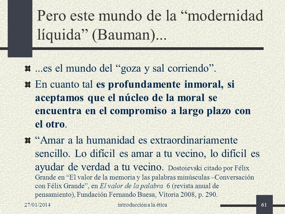 27/01/2014introducción a la ética61 Pero este mundo de la modernidad líquida (Bauman)......es el mundo del goza y sal corriendo. En cuanto tal es prof