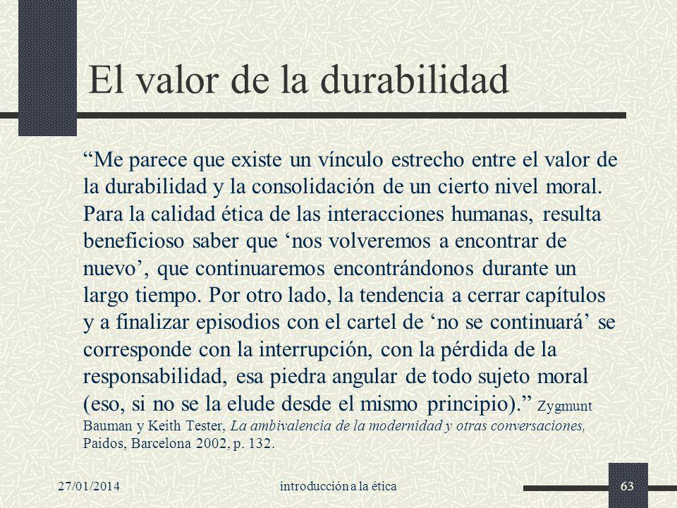 27/01/2014introducción a la ética63 El valor de la durabilidad Me parece que existe un vínculo estrecho entre el valor de la durabilidad y la consolid