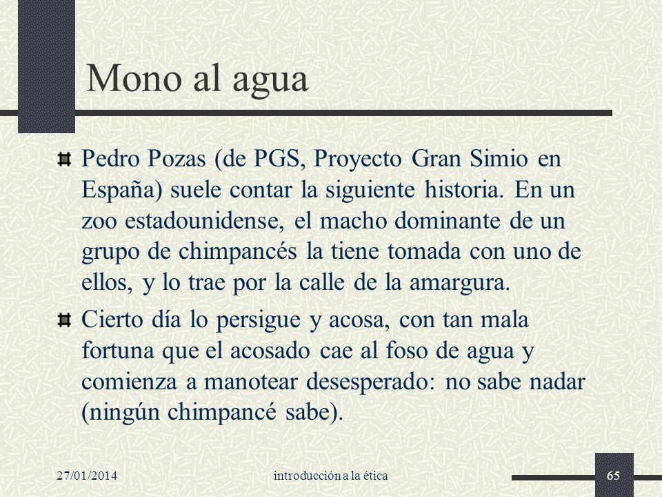 27/01/2014introducción a la ética65 Mono al agua Pedro Pozas (de PGS, Proyecto Gran Simio en España) suele contar la siguiente historia. En un zoo est