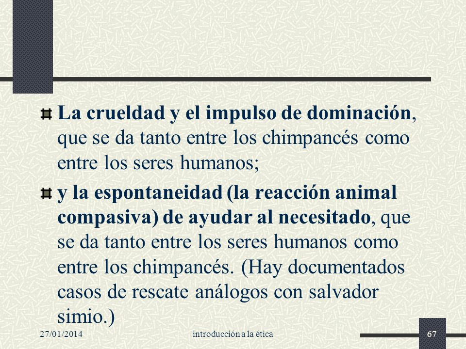 27/01/2014introducción a la ética67 La crueldad y el impulso de dominación, que se da tanto entre los chimpancés como entre los seres humanos; y la es