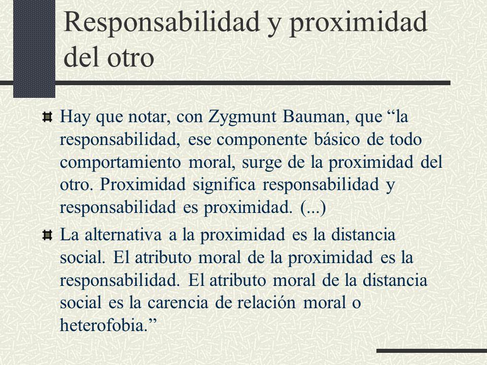 Responsabilidad y proximidad del otro Hay que notar, con Zygmunt Bauman, que la responsabilidad, ese componente básico de todo comportamiento moral, s