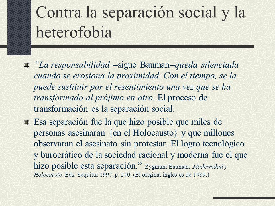 Contra la separación social y la heterofobia La responsabilidad --sigue Bauman--queda silenciada cuando se erosiona la proximidad. Con el tiempo, se l