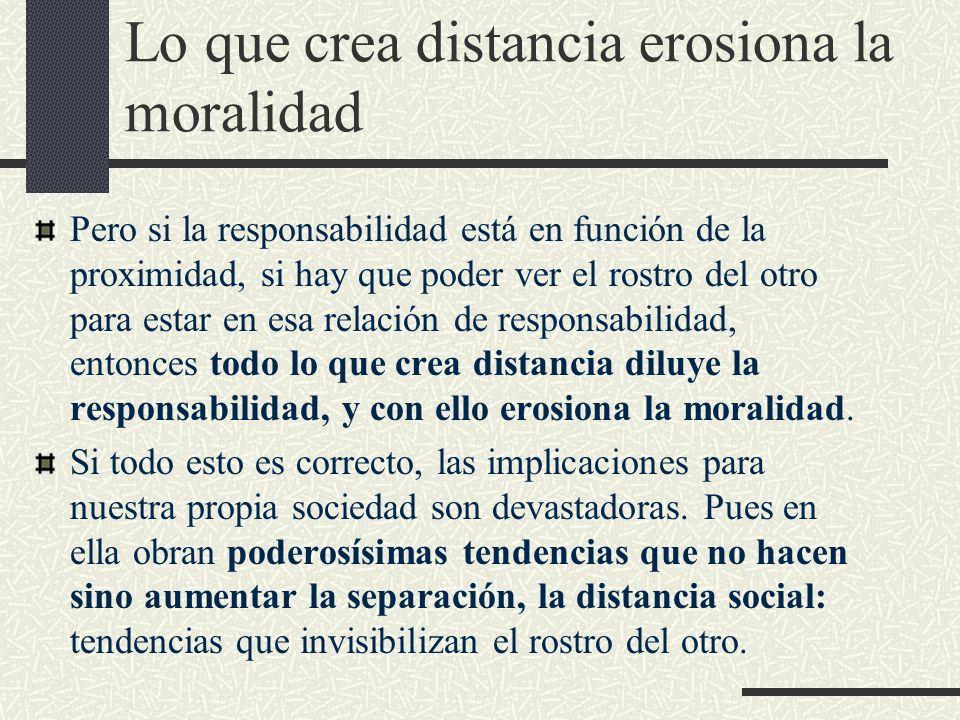 Lo que crea distancia erosiona la moralidad Pero si la responsabilidad está en función de la proximidad, si hay que poder ver el rostro del otro para