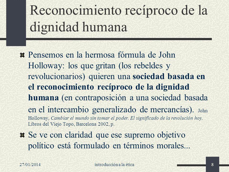 27/01/2014introducción a la ética8 Reconocimiento recíproco de la dignidad humana Pensemos en la hermosa fórmula de John Holloway: los que gritan (los