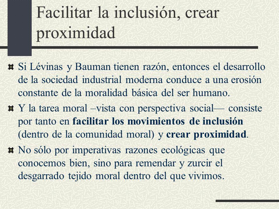 Facilitar la inclusión, crear proximidad Si Lévinas y Bauman tienen razón, entonces el desarrollo de la sociedad industrial moderna conduce a una eros