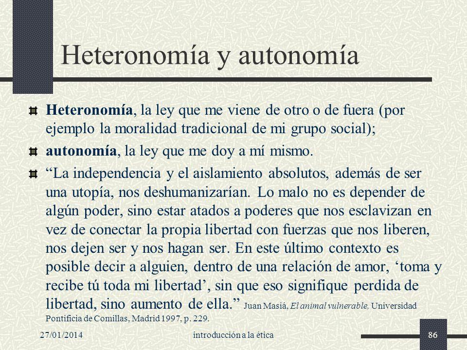 27/01/2014introducción a la ética86 Heteronomía y autonomía Heteronomía, la ley que me viene de otro o de fuera (por ejemplo la moralidad tradicional