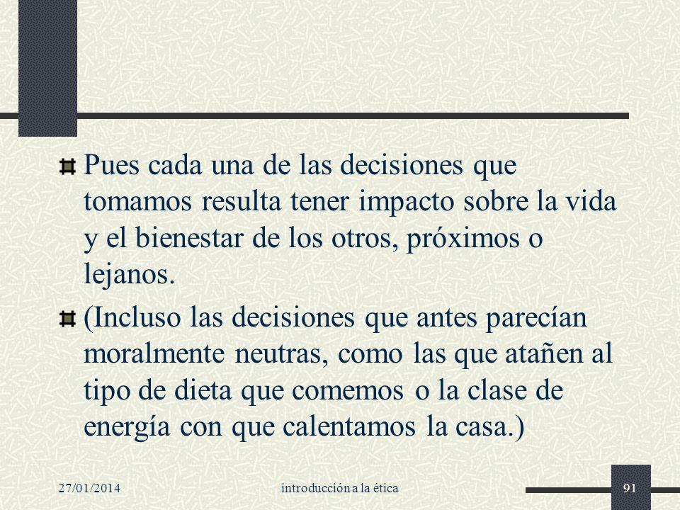 27/01/2014introducción a la ética91 Pues cada una de las decisiones que tomamos resulta tener impacto sobre la vida y el bienestar de los otros, próxi
