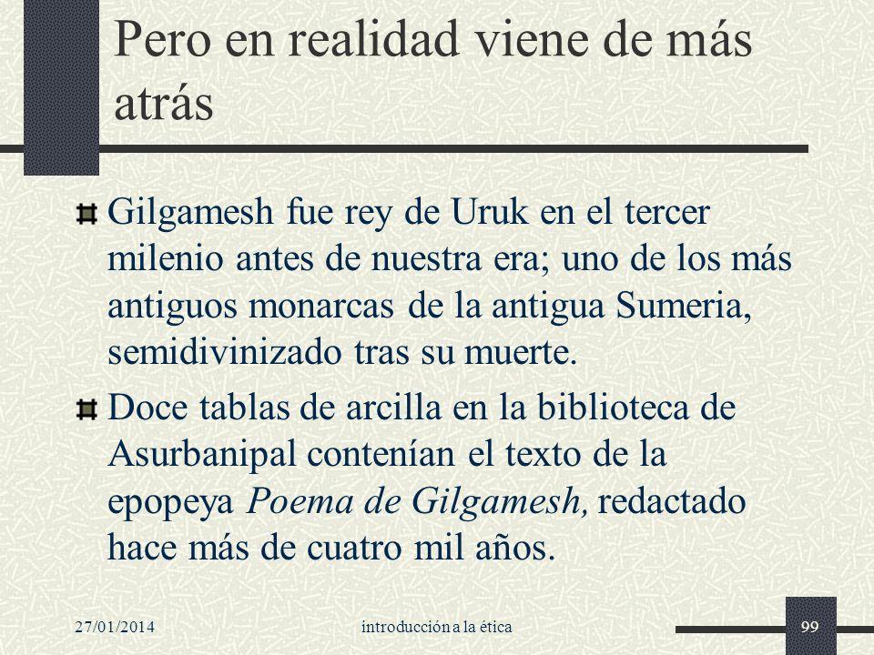 27/01/2014introducción a la ética99 Pero en realidad viene de más atrás Gilgamesh fue rey de Uruk en el tercer milenio antes de nuestra era; uno de lo