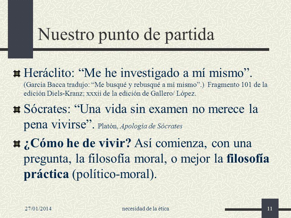 27/01/2014necesidad de la ética11 Nuestro punto de partida Heráclito: Me he investigado a mí mismo. (García Bacca tradujo: Me busqué y rebusqué a mí m