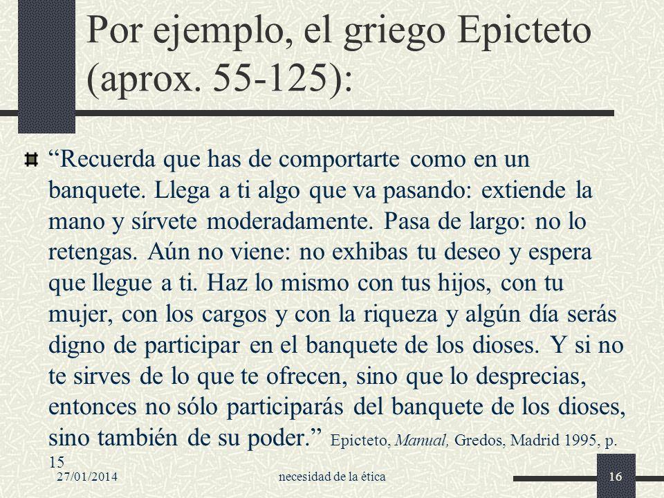 27/01/2014necesidad de la ética16 Por ejemplo, el griego Epicteto (aprox. 55-125): Recuerda que has de comportarte como en un banquete. Llega a ti alg