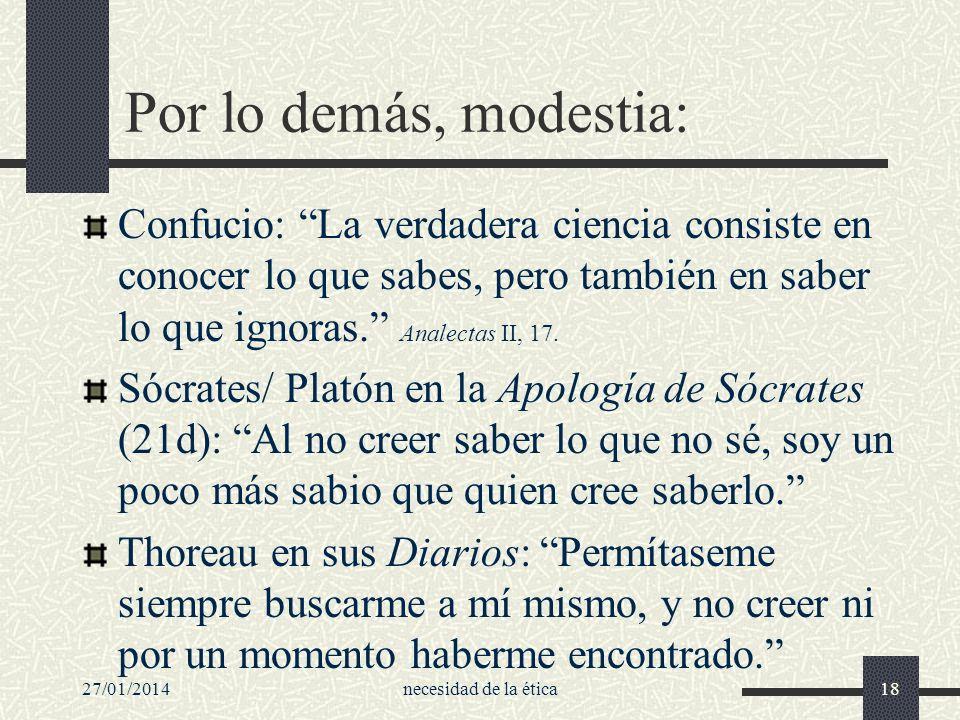 27/01/2014necesidad de la ética18 Por lo demás, modestia: Confucio: La verdadera ciencia consiste en conocer lo que sabes, pero también en saber lo qu