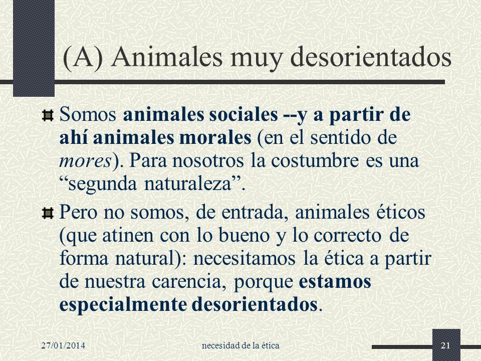 27/01/2014necesidad de la ética21 (A) Animales muy desorientados Somos animales sociales --y a partir de ahí animales morales (en el sentido de mores)