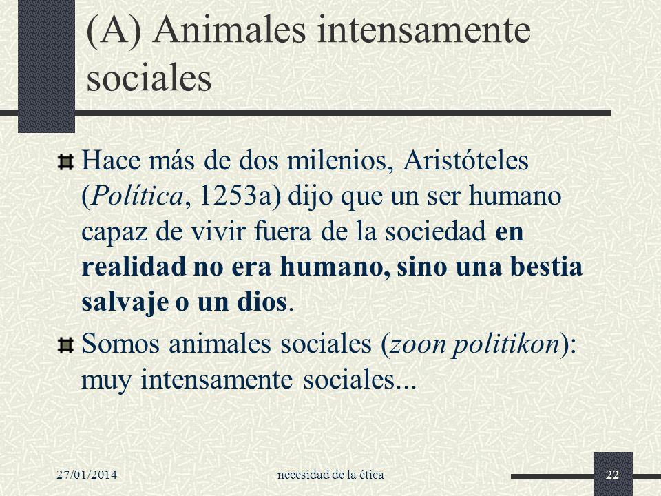 27/01/2014necesidad de la ética22 (A) Animales intensamente sociales Hace más de dos milenios, Aristóteles (Política, 1253a) dijo que un ser humano ca