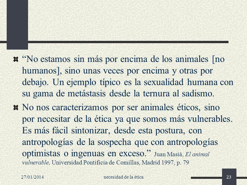 27/01/2014necesidad de la ética23 No estamos sin más por encima de los animales [no humanos], sino unas veces por encima y otras por debajo. Un ejempl