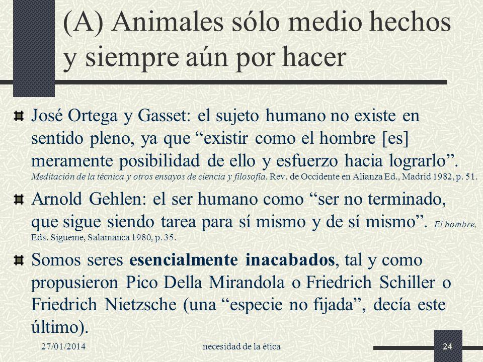 27/01/2014necesidad de la ética24 (A) Animales sólo medio hechos y siempre aún por hacer José Ortega y Gasset: el sujeto humano no existe en sentido p
