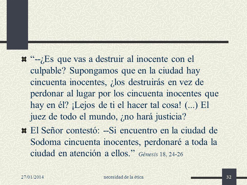 27/01/2014necesidad de la ética32 --¿Es que vas a destruir al inocente con el culpable? Supongamos que en la ciudad hay cincuenta inocentes, ¿los dest