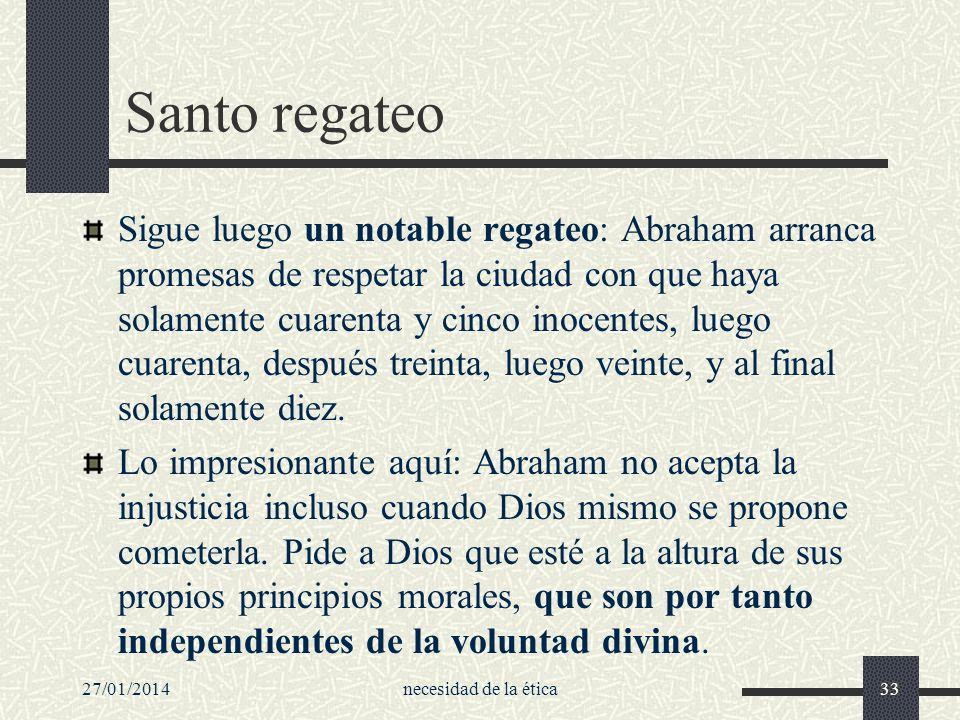 27/01/2014necesidad de la ética33 Santo regateo Sigue luego un notable regateo: Abraham arranca promesas de respetar la ciudad con que haya solamente