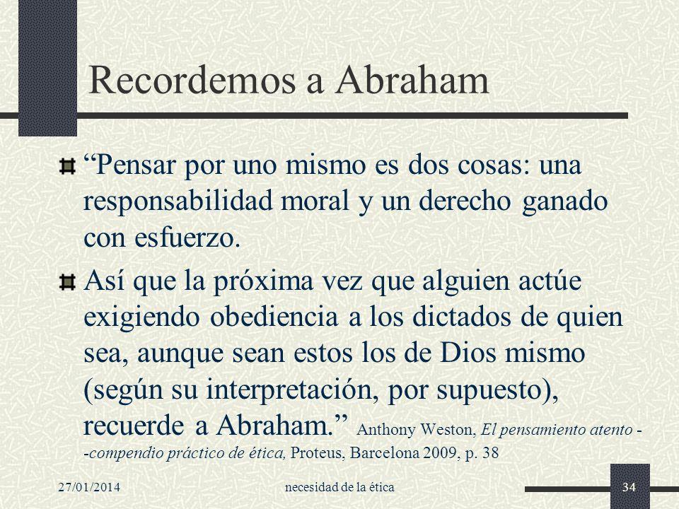 27/01/2014necesidad de la ética34 Recordemos a Abraham Pensar por uno mismo es dos cosas: una responsabilidad moral y un derecho ganado con esfuerzo.