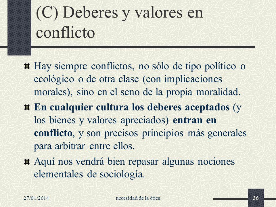 27/01/2014necesidad de la ética36 (C) Deberes y valores en conflicto Hay siempre conflictos, no sólo de tipo político o ecológico o de otra clase (con