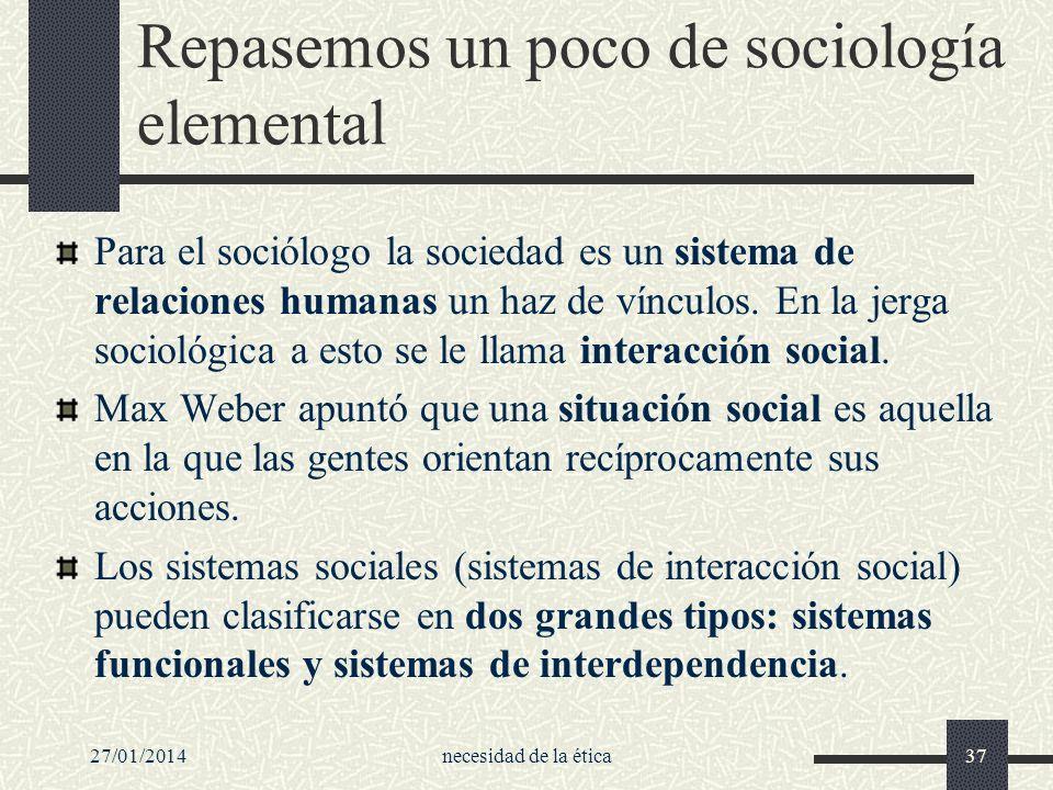 27/01/2014necesidad de la ética37 Repasemos un poco de sociología elemental Para el sociólogo la sociedad es un sistema de relaciones humanas un haz d