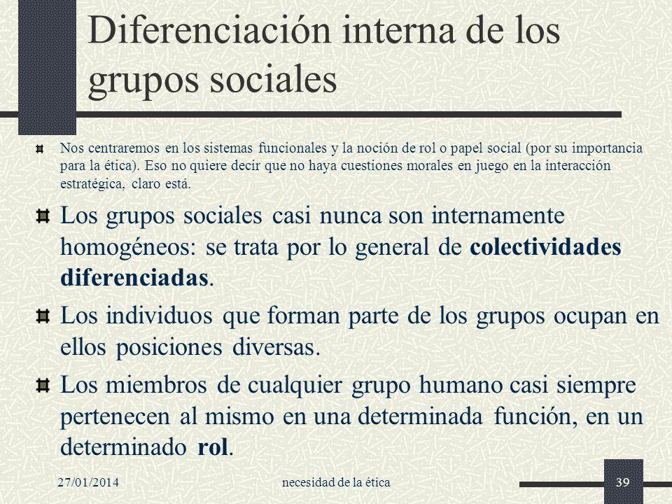 27/01/2014necesidad de la ética39 Diferenciación interna de los grupos sociales Nos centraremos en los sistemas funcionales y la noción de rol o papel