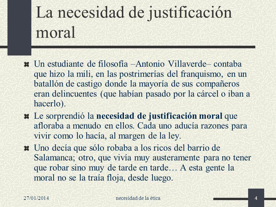 27/01/2014necesidad de la ética4 La necesidad de justificación moral Un estudiante de filosofía –Antonio Villaverde– contaba que hizo la mili, en las