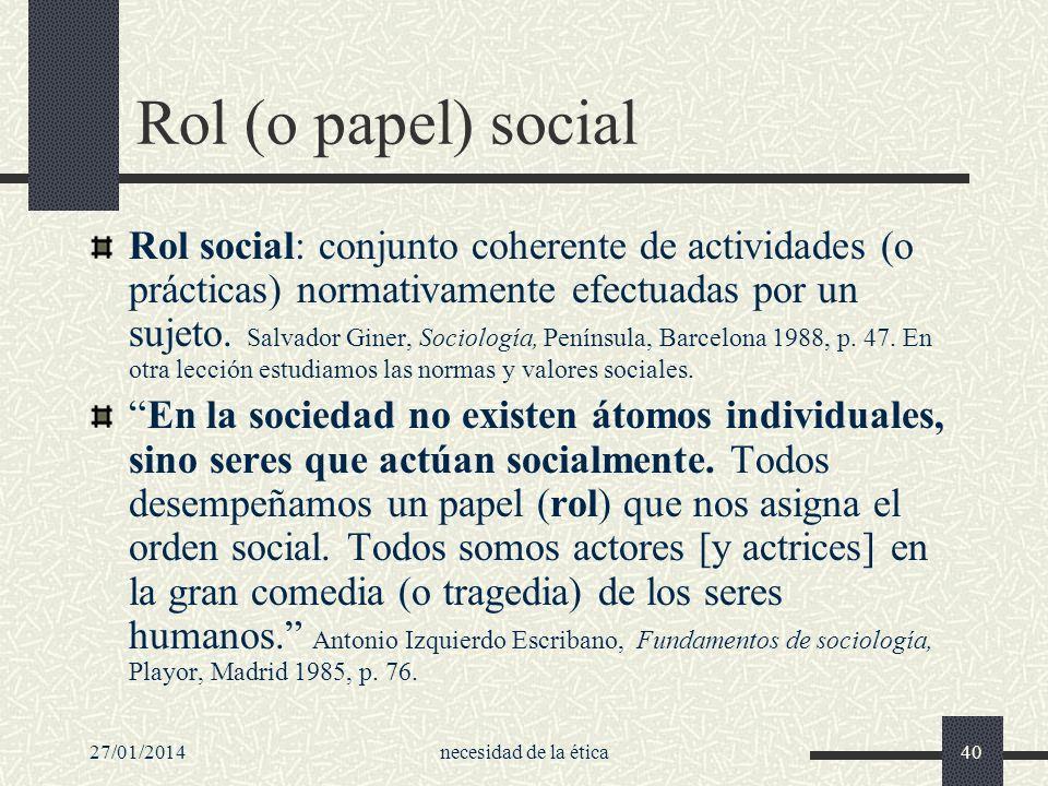 27/01/2014necesidad de la ética40 Rol (o papel) social Rol social: conjunto coherente de actividades (o prácticas) normativamente efectuadas por un su